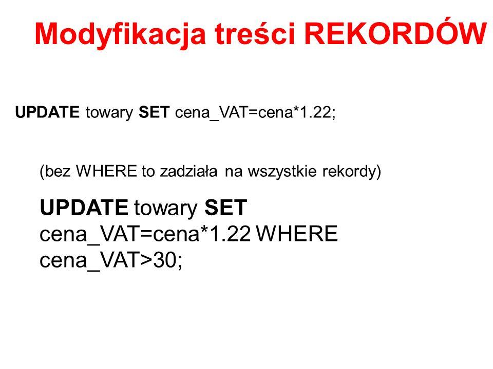 UPDATE towary SET cena_VAT=cena*1.22; (bez WHERE to zadziała na wszystkie rekordy) UPDATE towary SET cena_VAT=cena*1.22 WHERE cena_VAT>30; Modyfikacja