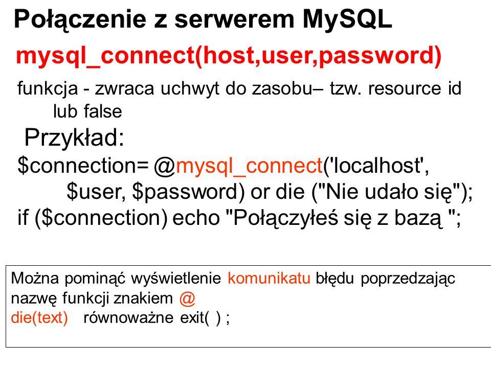 funkcja - zwraca uchwyt do zasobu– tzw. resource id lub false Przykład: $connection= @mysql_connect('localhost', $user, $password) or die (