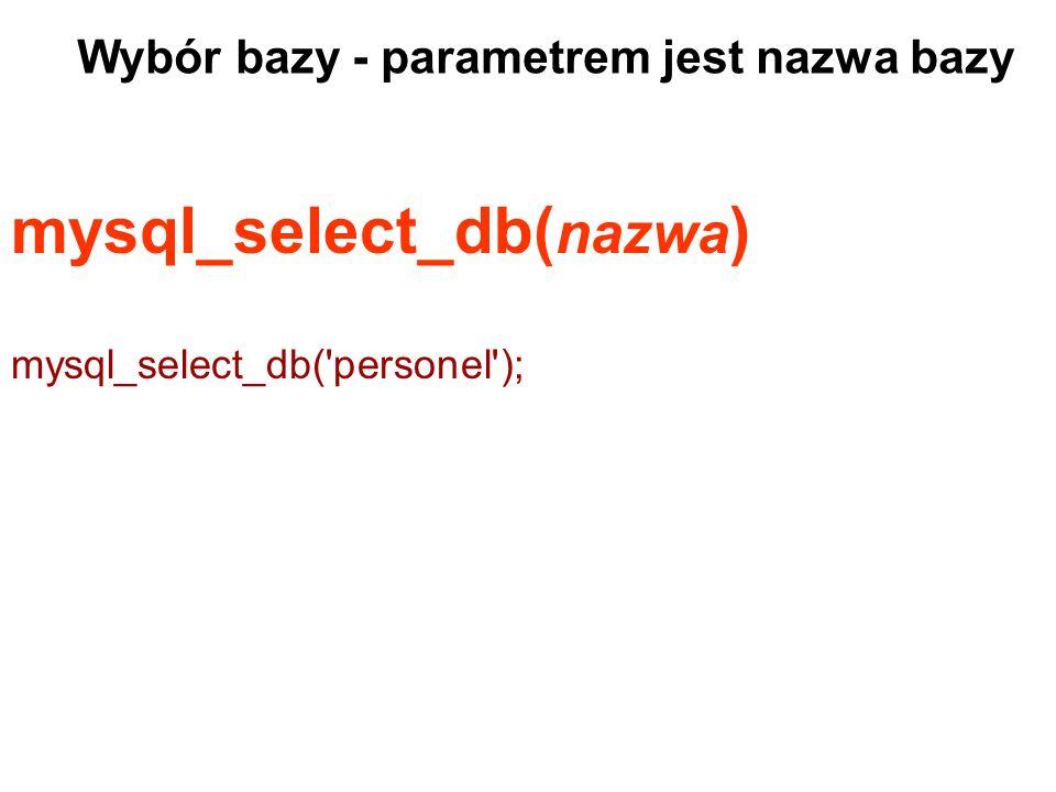 mysql_select_db( nazwa ) mysql_select_db('personel'); Wybór bazy - parametrem jest nazwa bazy