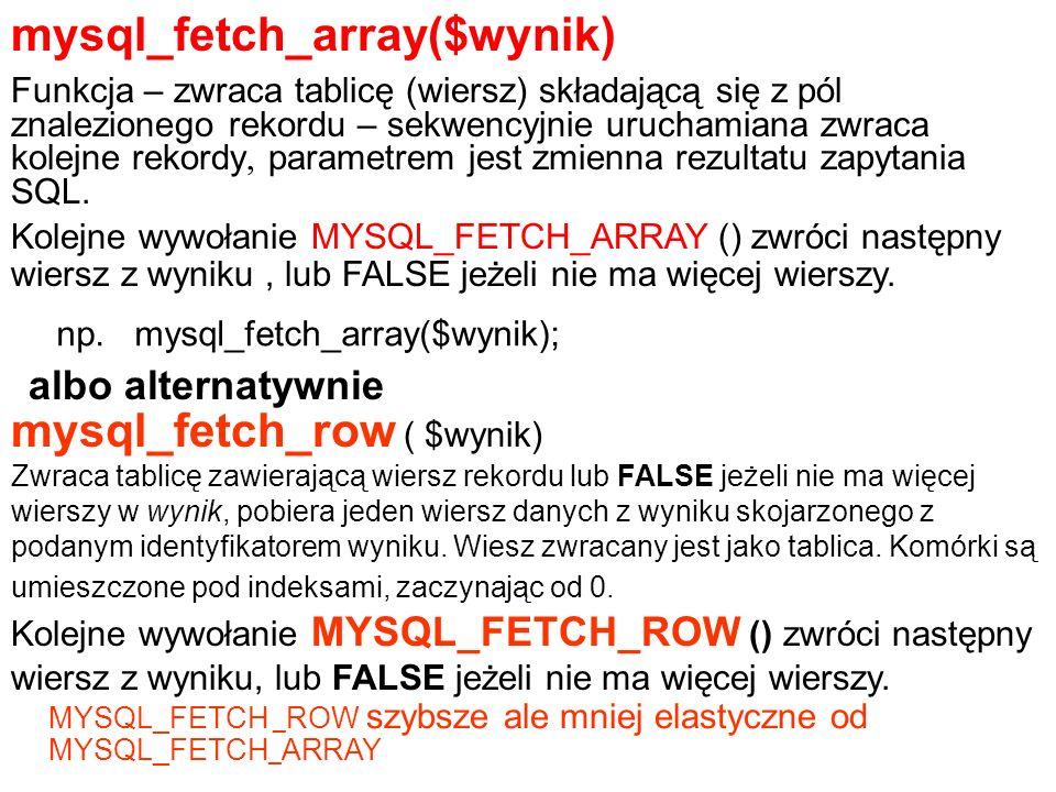 mysql_fetch_array($wynik) Funkcja – zwraca tablicę (wiersz) składającą się z pól znalezionego rekordu – sekwencyjnie uruchamiana zwraca kolejne rekord