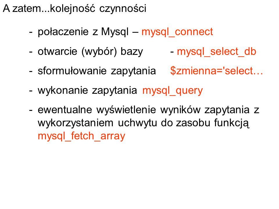 -połaczenie z Mysql – mysql_connect -otwarcie (wybór) bazy- mysql_select_db -sformułowanie zapytania$zmienna='select… -wykonanie zapytaniamysql_query