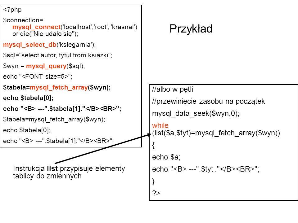 <?php $connection= mysql_connect( localhost , root , krasnal ) or die( Nie udało się ); mysql_select_db( ksiegarnia ); $sql= select autor, tytul from ksiazki ; $wyn = mysql_query($sql); echo ; $tabela=mysql_fetch_array($wyn); echo $tabela[0]; echo --- .$tabela[1]. ; $tabela=mysql_fetch_array($wyn); echo $tabela[0]; echo --- .$tabela[1]. ; //albo w pętli //przewinięcie zasobu na początek mysql_data_seek($wyn,0); while (list($a,$tyt)=mysql_fetch_array($wyn)) { echo $a; echo --- .$tyt. ; } ?> Instrukcja list przypisuje elementy tablicy do zmiennych Przykład