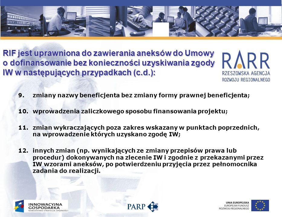 RIF jest uprawniona do akceptowania w formie pisemnej zmian do umowy o dofinansowanie bez konieczności jej aneksowania, w przypadku: 1.zmiany adresu siedziby i reprezentacji Beneficjenta zgodnie z zapisami umowy o dofinansowanie; 2.zmiany rachunku bankowego, na który powinno zostać przekazane dofinansowanie (z wyłączeniem cesji praw wierzytelności); 3.