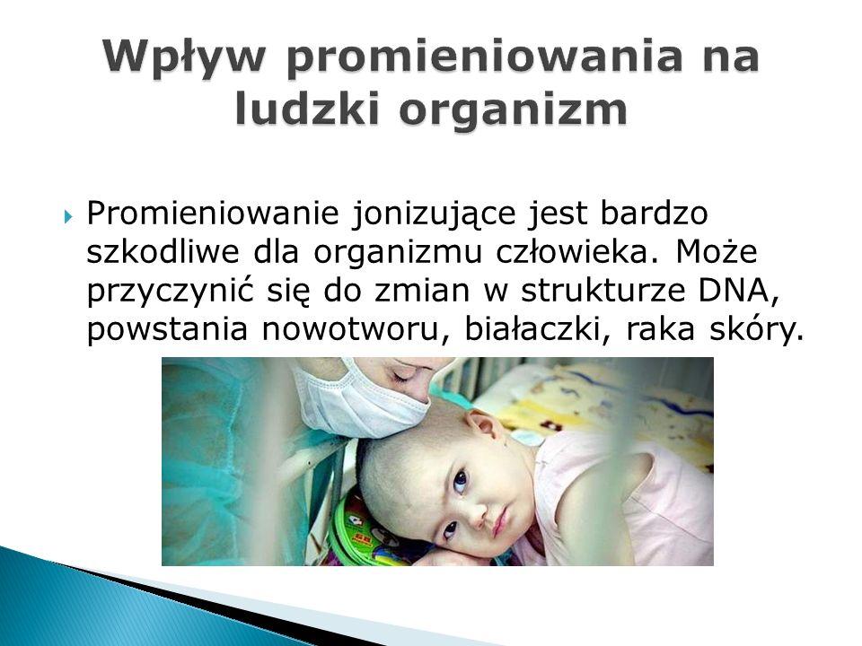 Promieniowanie jonizujące jest bardzo szkodliwe dla organizmu człowieka. Może przyczynić się do zmian w strukturze DNA, powstania nowotworu, białaczki