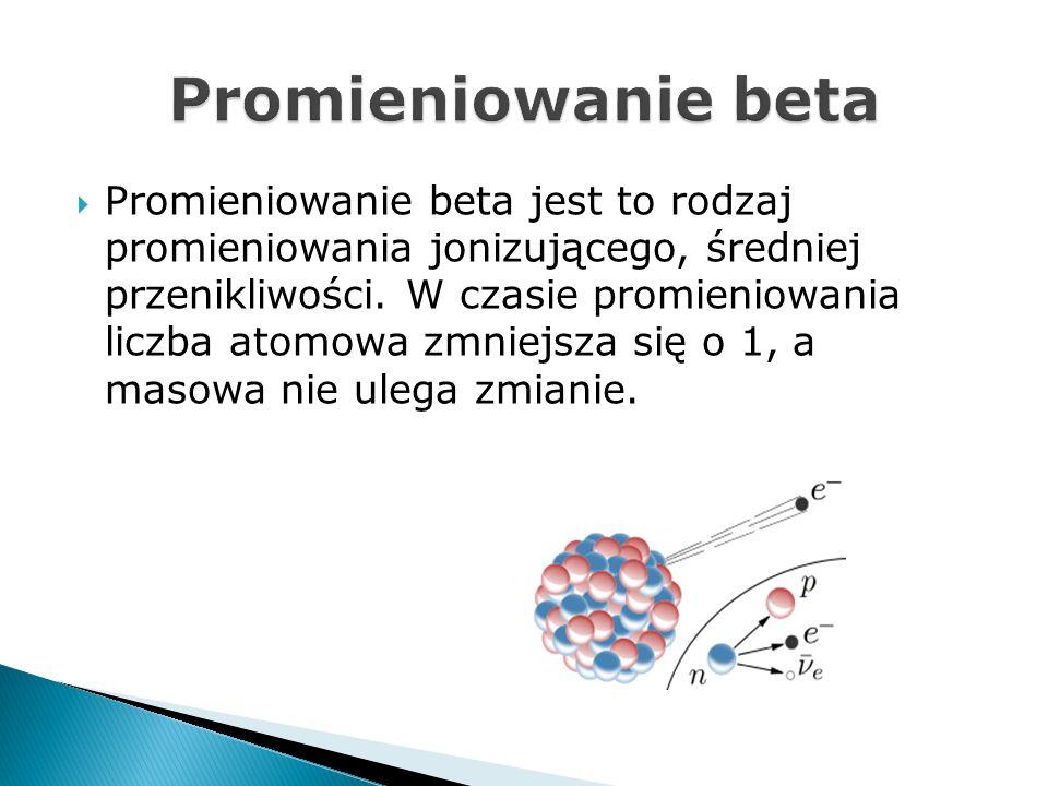 Promieniowanie beta jest to rodzaj promieniowania jonizującego, średniej przenikliwości. W czasie promieniowania liczba atomowa zmniejsza się o 1, a m