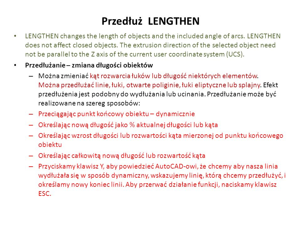 Przedłuż LENGTHEN LENGTHEN changes the length of objects and the included angle of arcs. LENGTHEN does not affect closed objects. The extrusion direct