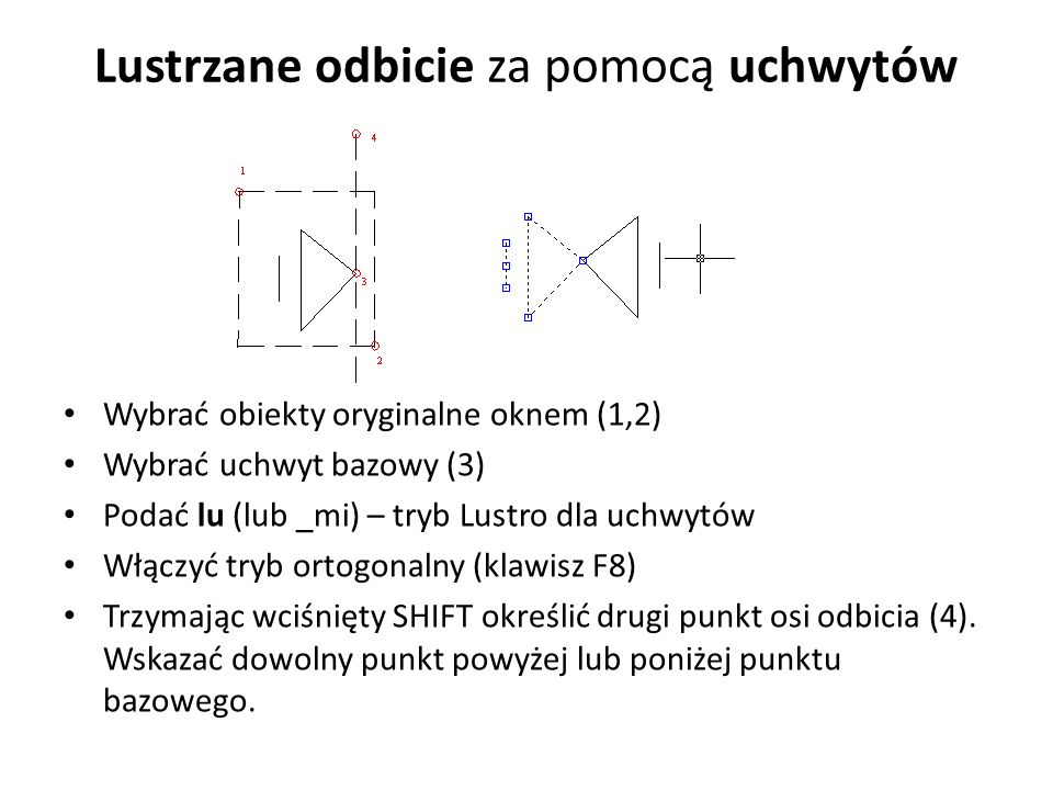 Lustrzane odbicie za pomocą uchwytów Wybrać obiekty oryginalne oknem (1,2) Wybrać uchwyt bazowy (3) Podać lu (lub _mi) – tryb Lustro dla uchwytów Włąc