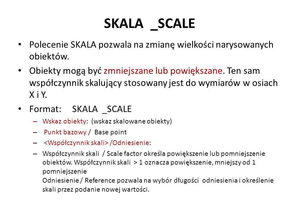SKALA _SCALE Polecenie SKALA pozwala na zmianę wielkości narysowanych obiektów. Obiekty mogą być zmniejszane lub powiększane. Ten sam współczynnik ska