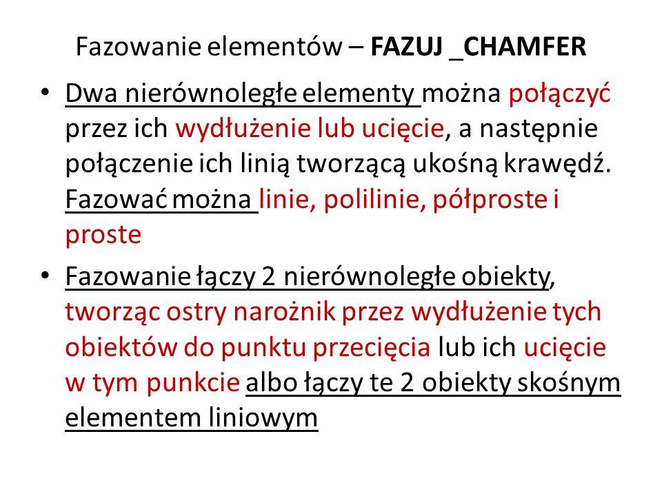 Fazowanie elementów – FAZUJ _CHAMFER Dwa nierównoległe elementy można połączyć przez ich wydłużenie lub ucięcie, a następnie połączenie ich linią twor