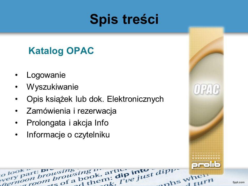 Spis treści Katalog OPAC Logowanie Wyszukiwanie Opis książek lub dok. Elektronicznych Zamówienia i rezerwacja Prolongata i akcja Info Informacje o czy