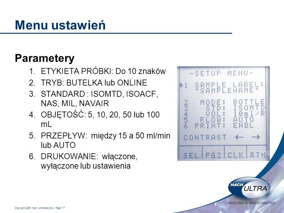 Copyright 2006 Hach Ultra Analytics – Page 17 Menu ustawień Parametery 1.ETYKIETA PRÓBKI: Do 10 znaków 2.TRYB: BUTELKA lub ONLINE 3.STANDARD : ISOMTD,