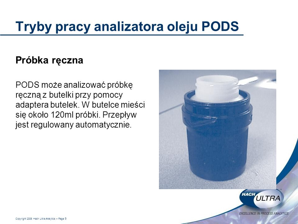Copyright 2006 Hach Ultra Analytics – Page 9 Tryby pracy analizatora oleju PODS Próbka ręczna PODS może analizować próbkę ręczną z butelki przy pomocy
