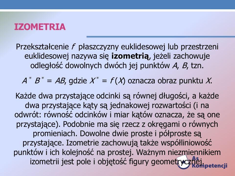 IZOMETRIA izometrią Przekształcenie f płaszczyzny euklidesowej lub przestrzeni euklidesowej nazywa się izometrią, jeżeli zachowuje odległość dowolnych dwóch jej punktów A, B, tzn.