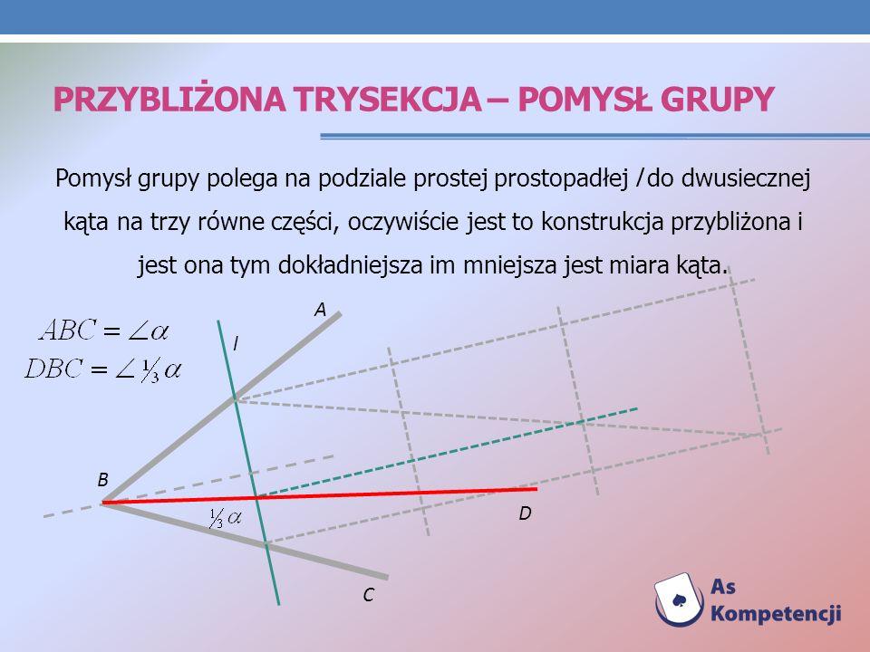 PRZYBLIŻONA TRYSEKCJA – POMYSŁ GRUPY Pomysł grupy polega na podziale prostej prostopadłej l do dwusiecznej kąta na trzy równe części, oczywiście jest to konstrukcja przybliżona i jest ona tym dokładniejsza im mniejsza jest miara kąta.