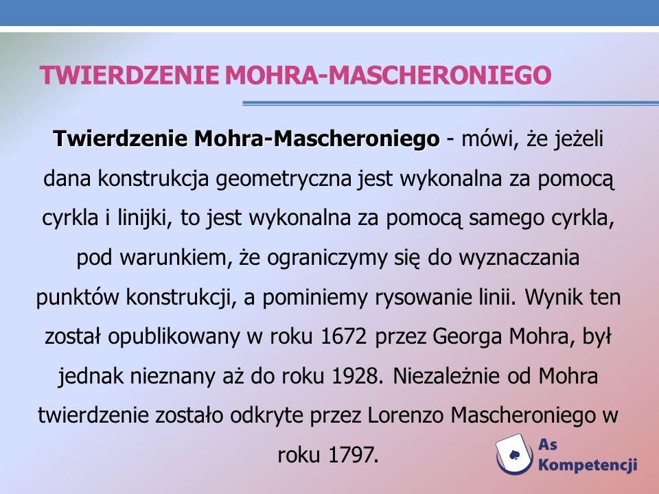 TWIERDZENIE MOHRA-MASCHERONIEGO Twierdzenie Mohra-Mascheroniego Twierdzenie Mohra-Mascheroniego - mówi, że jeżeli dana konstrukcja geometryczna jest wykonalna za pomocą cyrkla i linijki, to jest wykonalna za pomocą samego cyrkla, pod warunkiem, że ograniczymy się do wyznaczania punktów konstrukcji, a pominiemy rysowanie linii.