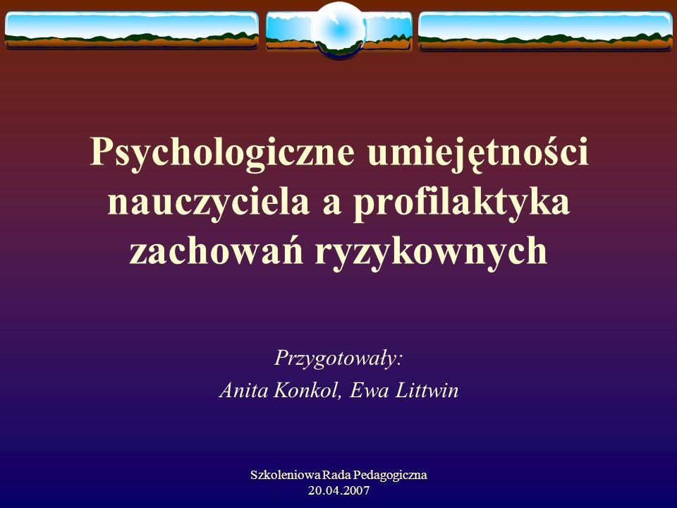 Szkoleniowa Rada Pedagogiczna 20.04.2007 Psychologiczne umiejętności nauczyciela a profilaktyka zachowań ryzykownych Przygotowały: Anita Konkol, Ewa L
