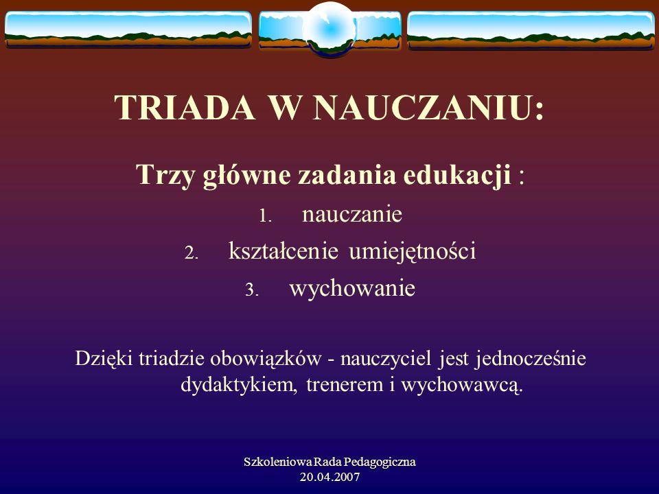 Szkoleniowa Rada Pedagogiczna 20.04.2007 TRIADA W NAUCZANIU: Trzy główne zadania edukacji : 1. nauczanie 2. kształcenie umiejętności 3. wychowanie Dzi