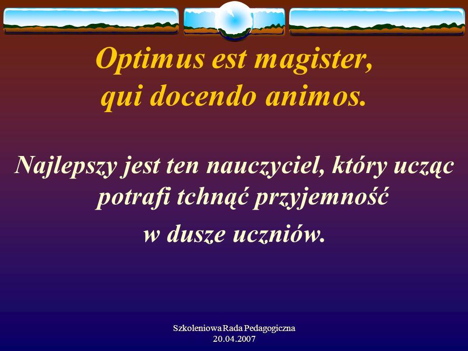 Szkoleniowa Rada Pedagogiczna 20.04.2007 Optimus est magister, qui docendo animos. Najlepszy jest ten nauczyciel, który ucząc potrafi tchnąć przyjemno