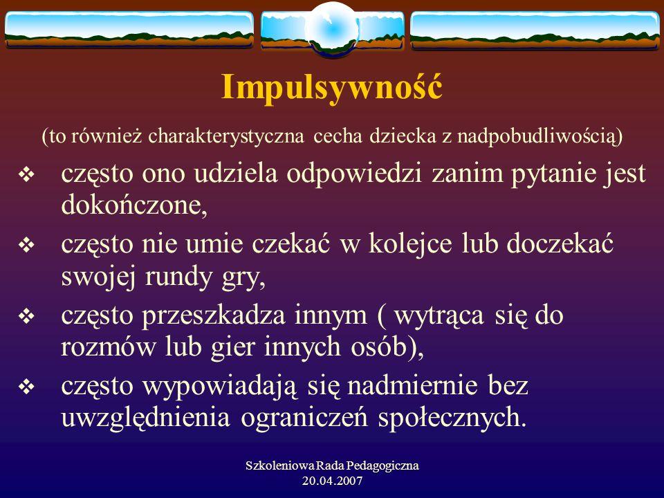 Szkoleniowa Rada Pedagogiczna 20.04.2007 Impulsywność (to również charakterystyczna cecha dziecka z nadpobudliwością) często ono udziela odpowiedzi za