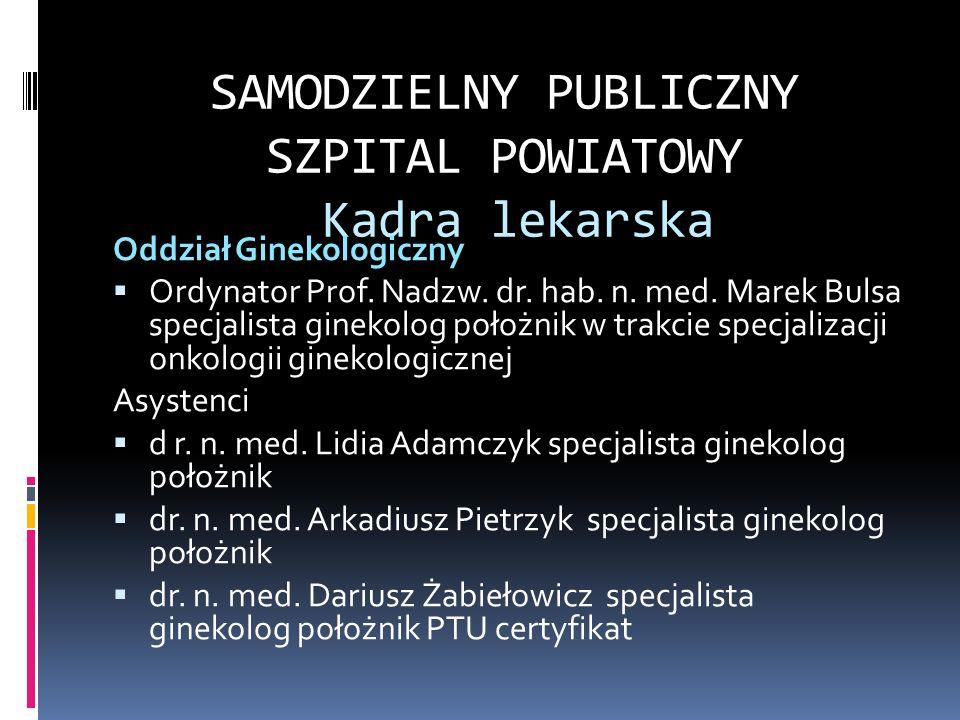SAMODZIELNY PUBLICZNY SZPITAL POWIATOWY Kadra lekarska Oddział Ginekologiczny Ordynator Prof. Nadzw. dr. hab. n. med. Marek Bulsa specjalista ginekolo