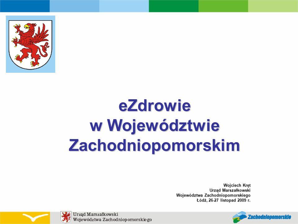 Wojciech Kręt Urząd Marszałkowski Województwa Zachodniopomorskiego Łódź, 26-27 listopad 2009 r. eZdrowie w Województwie Zachodniopomorskim