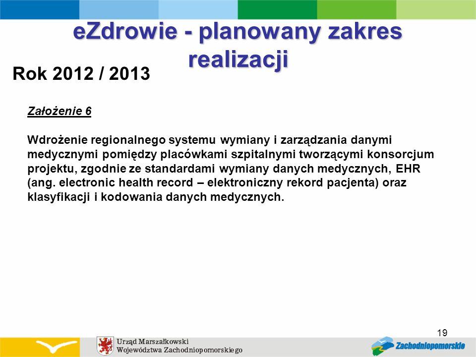 19 eZdrowie - planowany zakres realizacji Rok 2012 / 2013 Założenie 6 Wdrożenie regionalnego systemu wymiany i zarządzania danymi medycznymi pomiędzy