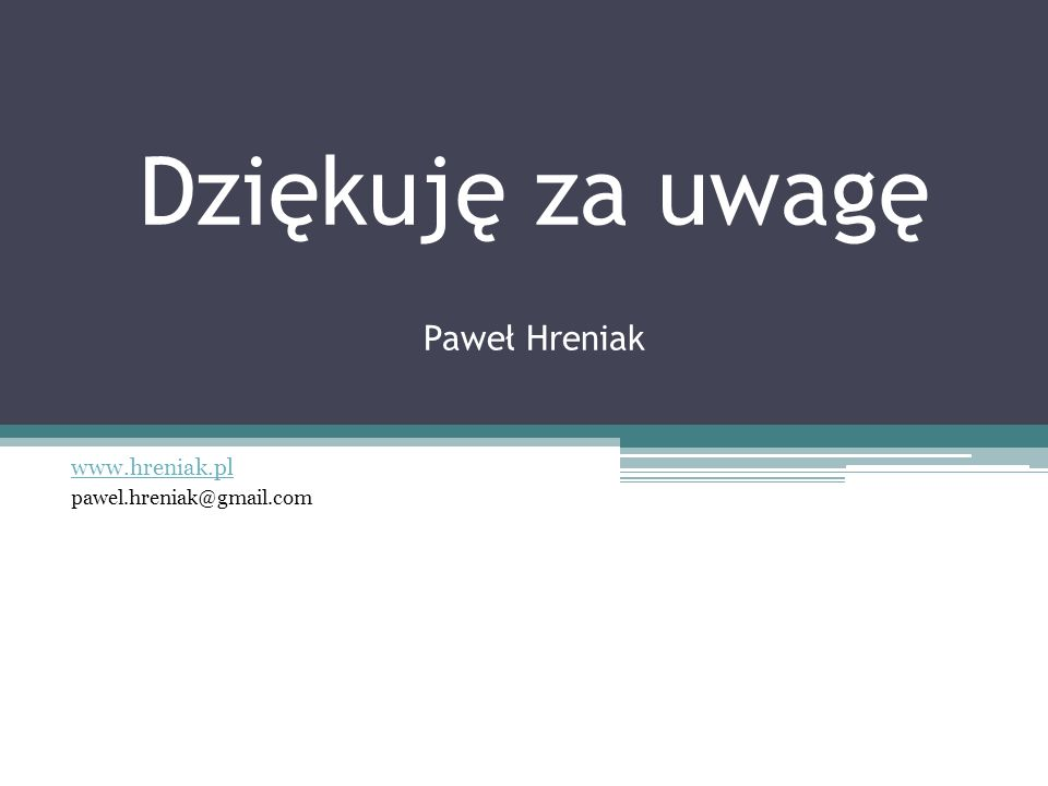 Dziękuję za uwagę Paweł Hreniak www.hreniak.pl pawel.hreniak@gmail.com