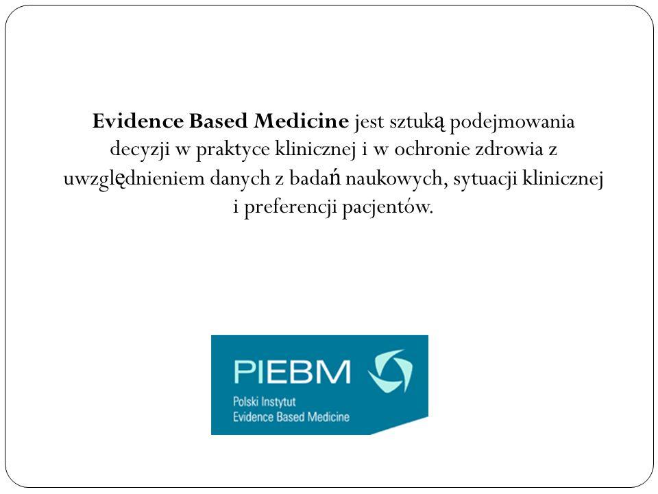 Evidence Based Medicine jest sztuk ą podejmowania decyzji w praktyce klinicznej i w ochronie zdrowia z uwzgl ę dnieniem danych z bada ń naukowych, syt