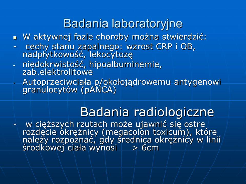 Badania laboratoryjne W aktywnej fazie choroby można stwierdzić: W aktywnej fazie choroby można stwierdzić: - cechy stanu zapalnego: wzrost CRP i OB, nadpłytkowość, lekocytozę - niedokrwistość, hipoalbuminemie, zab.elektrolitowe - Autoprzeciwciała p/okołojądrowemu antygenowi granulocytów (pANCA) Badania radiologiczne Badania radiologiczne - w cięższych rzutach może ujawnić się ostre rozdęcie okrężnicy (megacolon toxicum), które należy rozpoznać, gdy średnica okrężnicy w linii środkowej ciała wynosi > 6cm