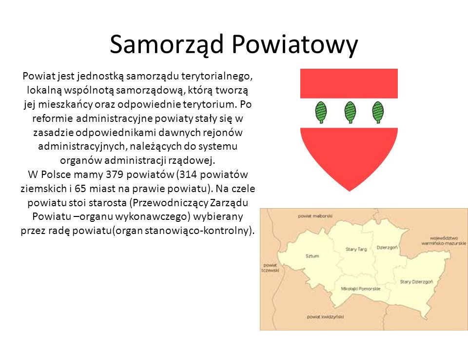 Samorząd Powiatowy Powiat jest jednostką samorządu terytorialnego, lokalną wspólnotą samorządową, którą tworzą jej mieszkańcy oraz odpowiednie terytor