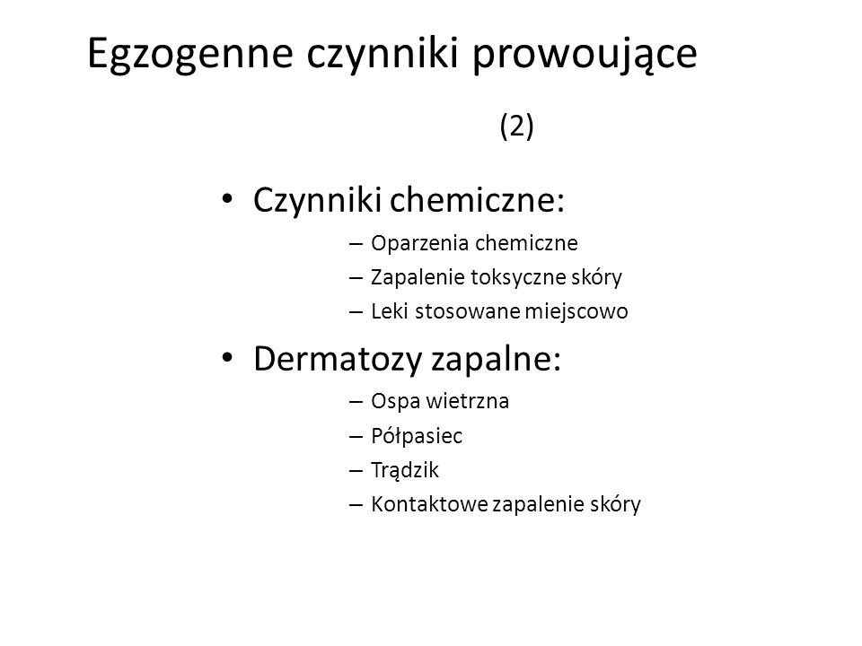 Egzogenne czynniki prowoujące (2) Czynniki chemiczne: – Oparzenia chemiczne – Zapalenie toksyczne skóry – Leki stosowane miejscowo Dermatozy zapalne: