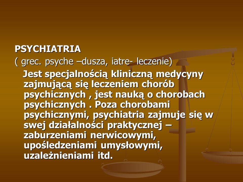 PSYCHIATRIA ( grec. psyche –dusza, iatre- leczenie) Jest specjalnością kliniczną medycyny zajmującą się leczeniem chorób psychicznych, jest nauką o ch
