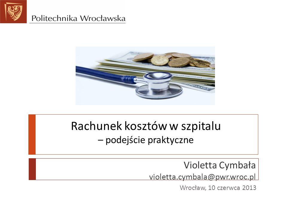 Rachunek kosztów w szpitalu – podejście praktyczne Violetta Cymbała violetta.cymbala@pwr.wroc.pl Wrocław, 10 czerwca 2013