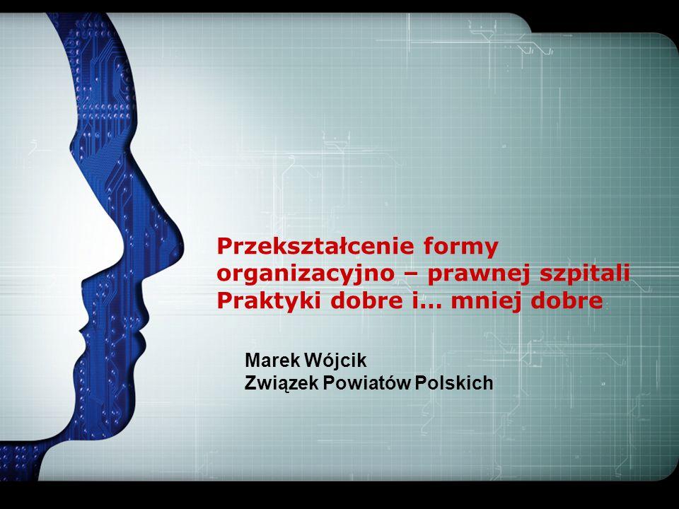 LOGO Przekształcenie formy organizacyjno – prawnej szpitali Praktyki dobre i… mniej dobre Marek Wójcik Związek Powiatów Polskich