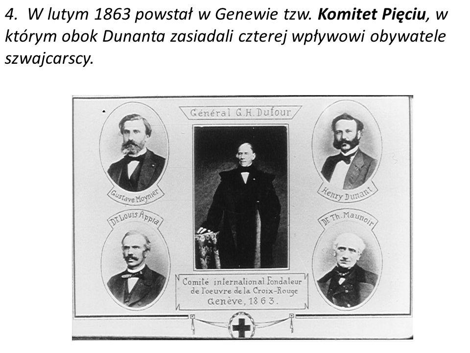 4. W lutym 1863 powstał w Genewie tzw. Komitet Pięciu, w którym obok Dunanta zasiadali czterej wpływowi obywatele szwajcarscy.