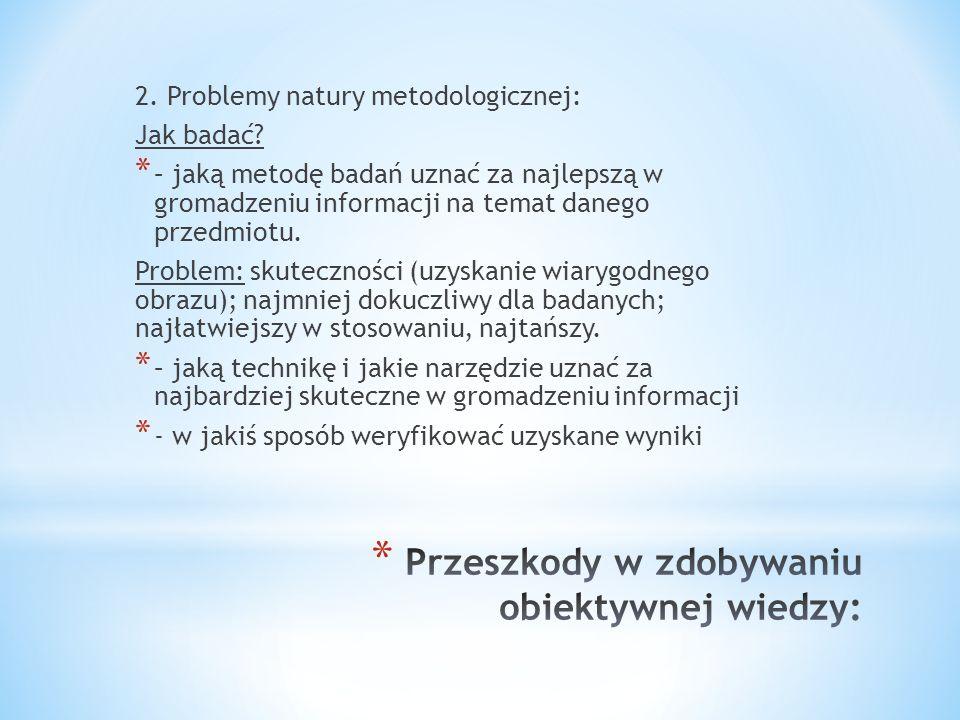 2. Problemy natury metodologicznej: Jak badać? * – jaką metodę badań uznać za najlepszą w gromadzeniu informacji na temat danego przedmiotu. Problem: