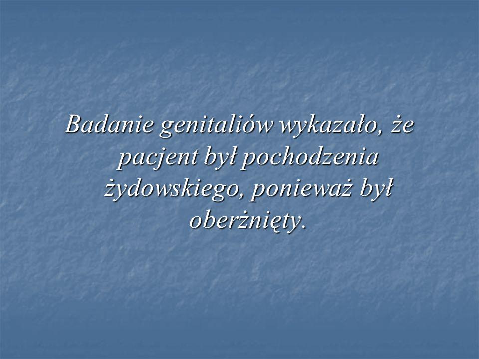 Badanie genitaliów wykazało, że pacjent był pochodzenia żydowskiego, ponieważ był oberżnięty.
