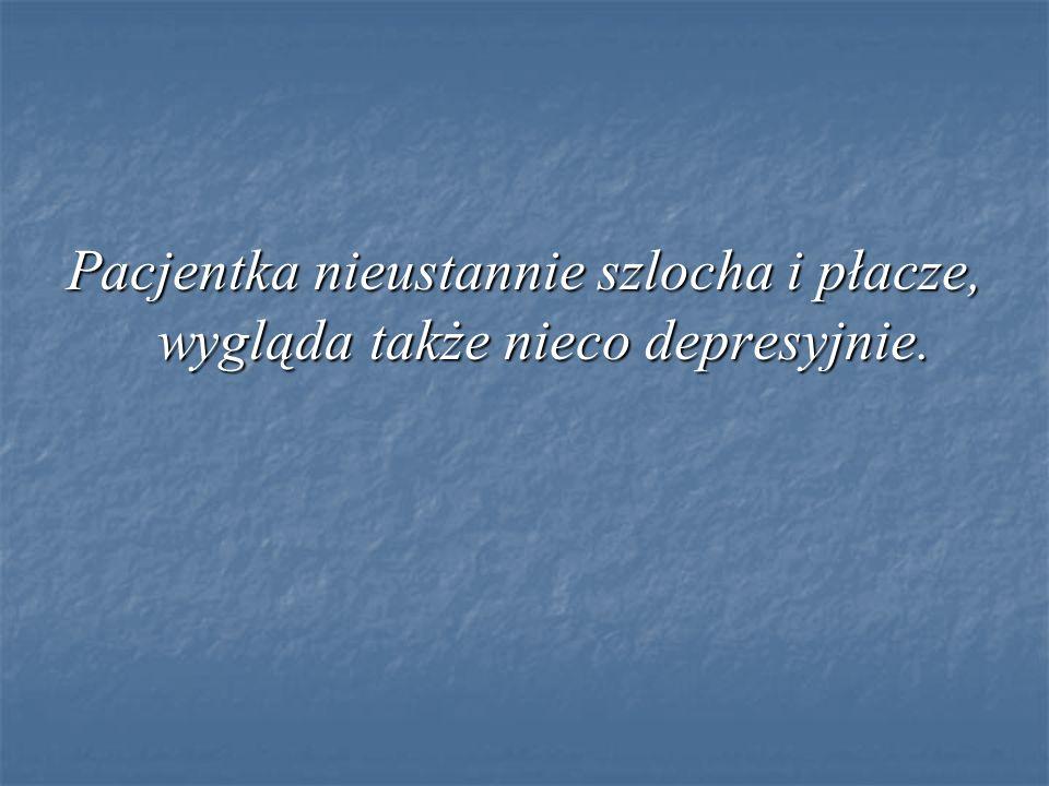 Pacjentka nieustannie szlocha i płacze, wygląda także nieco depresyjnie.