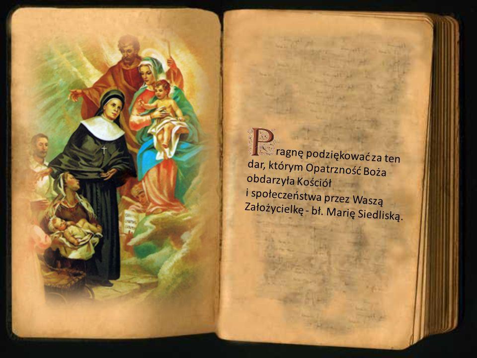 ragnę podziękować za ten dar, którym Opatrzność Boża obdarzyła Kościół i społeczeństwa przez Waszą Założycielkę - bł. Marię Siedliską.