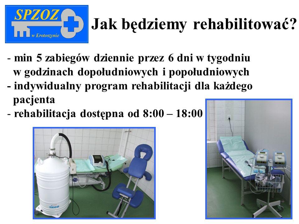 Jak będziemy rehabilitować? - min 5 zabiegów dziennie przez 6 dni w tygodniu w godzinach dopołudniowych i popołudniowych - indywidualny program rehabi