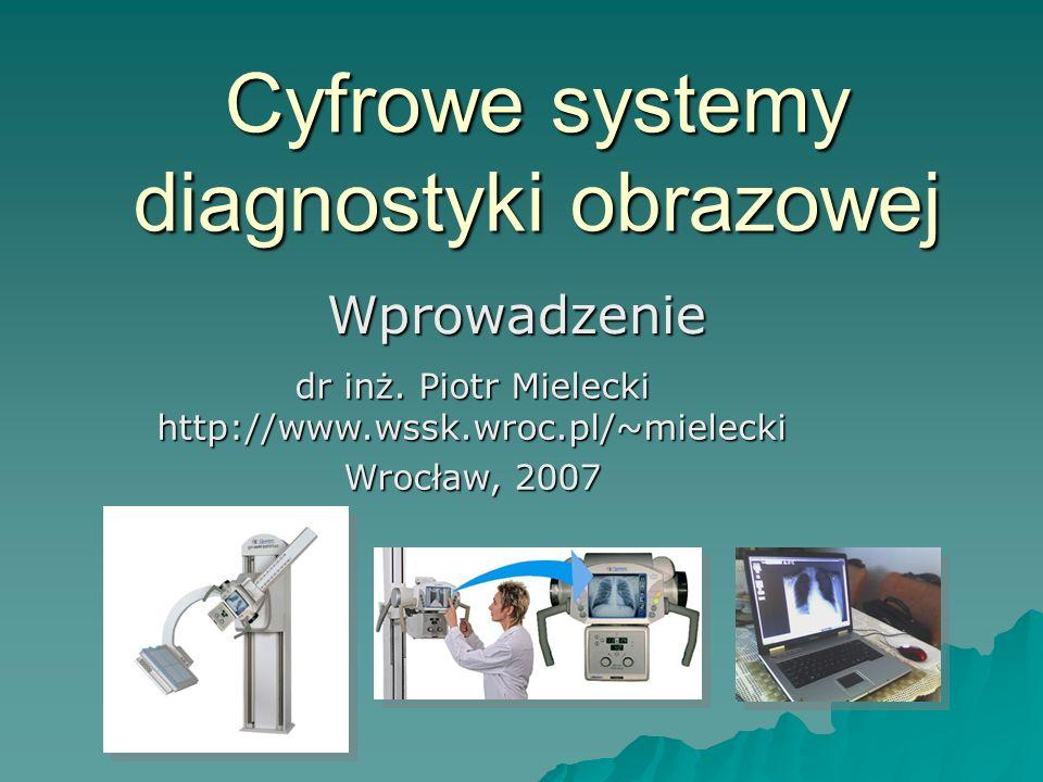 Cyfrowe systemy diagnostyki obrazowej Wprowadzenie dr inż. Piotr Mielecki http://www.wssk.wroc.pl/~mielecki Wrocław, 2007
