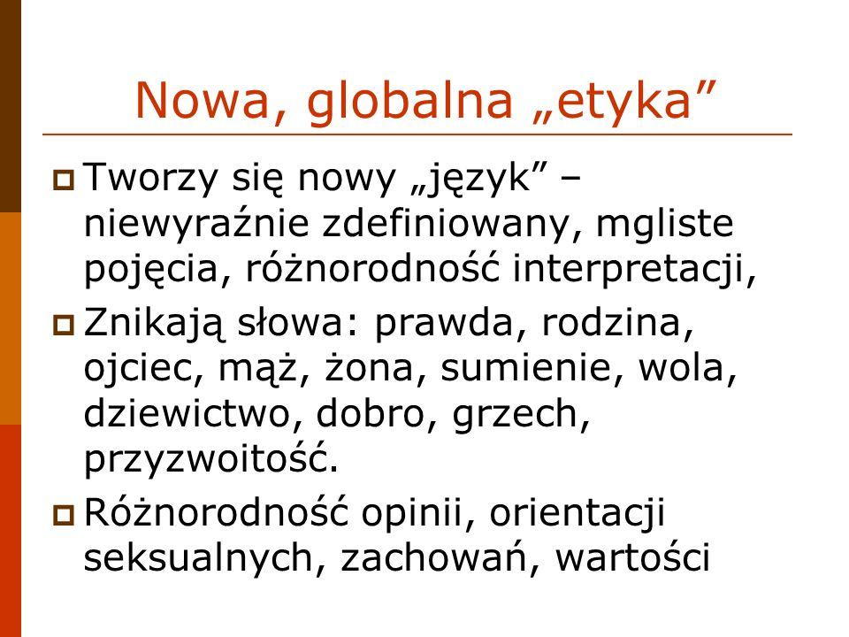 Nowa, globalna etyka Tworzy się nowy język – niewyraźnie zdefiniowany, mgliste pojęcia, różnorodność interpretacji, Znikają słowa: prawda, rodzina, ojciec, mąż, żona, sumienie, wola, dziewictwo, dobro, grzech, przyzwoitość.