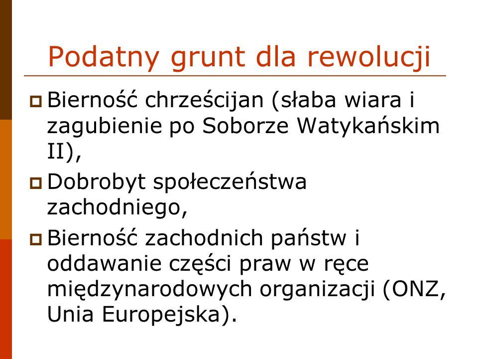Podatny grunt dla rewolucji Bierność chrześcijan (słaba wiara i zagubienie po Soborze Watykańskim II), Dobrobyt społeczeństwa zachodniego, Bierność zachodnich państw i oddawanie części praw w ręce międzynarodowych organizacji (ONZ, Unia Europejska).