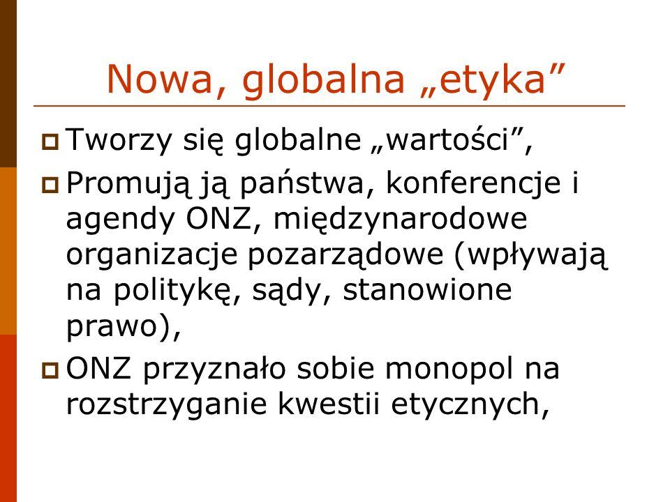 Nowa, globalna etyka Tworzy się globalne wartości, Promują ją państwa, konferencje i agendy ONZ, międzynarodowe organizacje pozarządowe (wpływają na politykę, sądy, stanowione prawo), ONZ przyznało sobie monopol na rozstrzyganie kwestii etycznych,