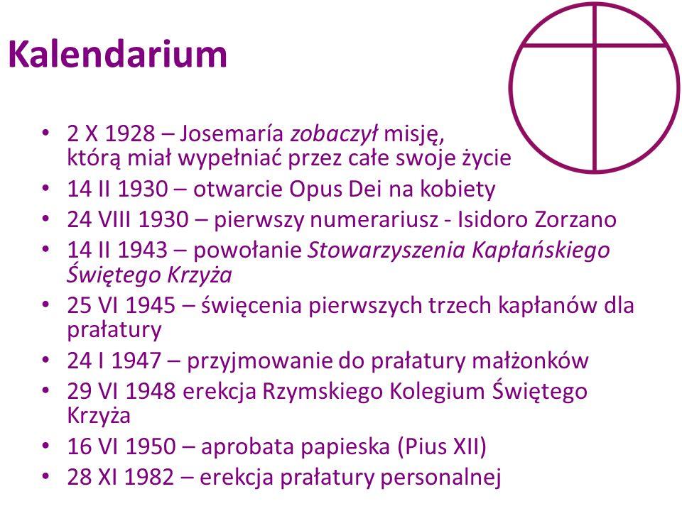 Kalendarium 2 X 1928 – Josemaría zobaczył misję, którą miał wypełniać przez całe swoje życie 14 II 1930 – otwarcie Opus Dei na kobiety 24 VIII 1930 –