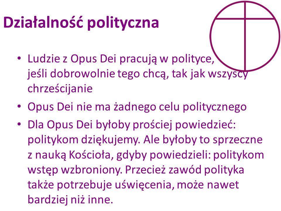 Działalność polityczna Ludzie z Opus Dei pracują w polityce, jeśli dobrowolnie tego chcą, tak jak wszyscy chrześcijanie Opus Dei nie ma żadnego celu p