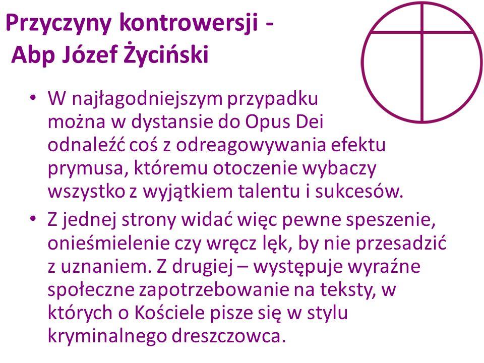 Przyczyny kontrowersji - Abp Józef Życiński W najłagodniejszym przypadku można w dystansie do Opus Dei odnaleźć coś z odreagowywania efektu prymusa, k