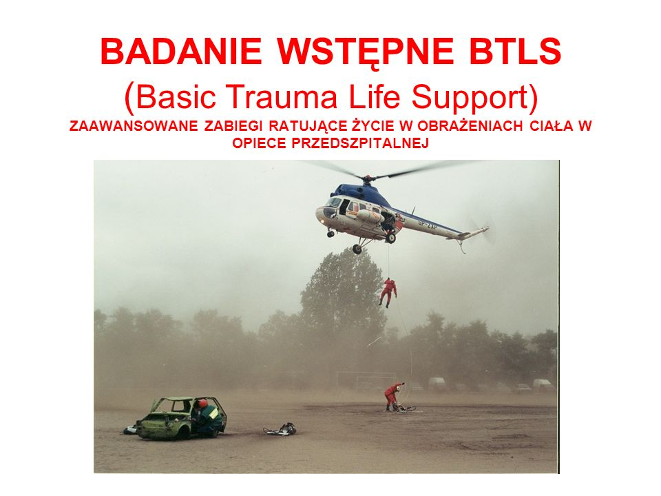 BADANIE WSTĘPNE BTLS ( Basic Trauma Life Support) ZAAWANSOWANE ZABIEGI RATUJĄCE ŻYCIE W OBRAŻENIACH CIAŁA W OPIECE PRZEDSZPITALNEJ