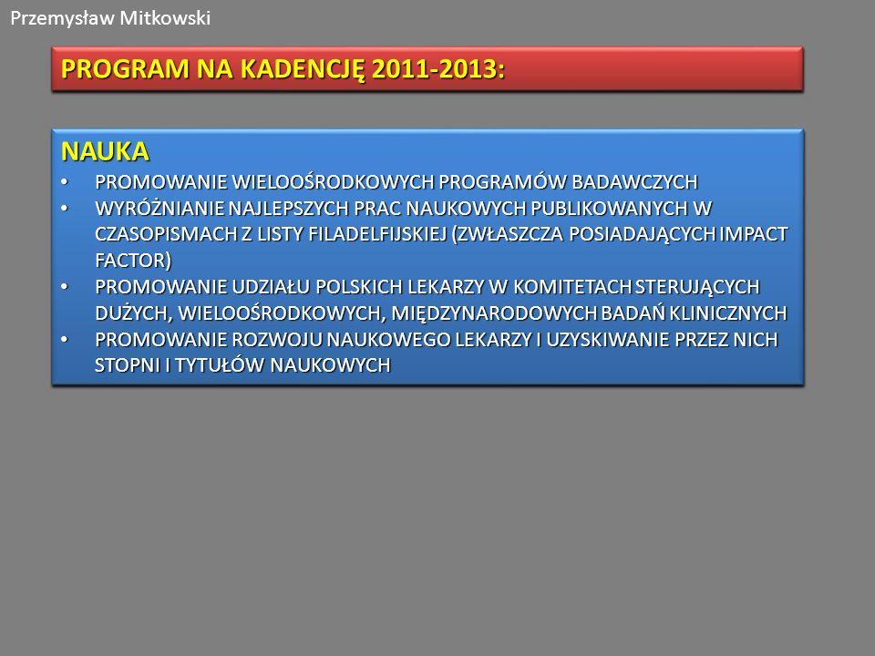 Przemysław Mitkowski PROGRAM NA KADENCJĘ 2011-2013: NAUKA PROMOWANIE WIELOOŚRODKOWYCH PROGRAMÓW BADAWCZYCH PROMOWANIE WIELOOŚRODKOWYCH PROGRAMÓW BADAWCZYCH WYRÓŻNIANIE NAJLEPSZYCH PRAC NAUKOWYCH PUBLIKOWANYCH W CZASOPISMACH Z LISTY FILADELFIJSKIEJ (ZWŁASZCZA POSIADAJĄCYCH IMPACT FACTOR) WYRÓŻNIANIE NAJLEPSZYCH PRAC NAUKOWYCH PUBLIKOWANYCH W CZASOPISMACH Z LISTY FILADELFIJSKIEJ (ZWŁASZCZA POSIADAJĄCYCH IMPACT FACTOR) PROMOWANIE UDZIAŁU POLSKICH LEKARZY W KOMITETACH STERUJĄCYCH DUŻYCH, WIELOOŚRODKOWYCH, MIĘDZYNARODOWYCH BADAŃ KLINICZNYCH PROMOWANIE UDZIAŁU POLSKICH LEKARZY W KOMITETACH STERUJĄCYCH DUŻYCH, WIELOOŚRODKOWYCH, MIĘDZYNARODOWYCH BADAŃ KLINICZNYCH PROMOWANIE ROZWOJU NAUKOWEGO LEKARZY I UZYSKIWANIE PRZEZ NICH STOPNI I TYTUŁÓW NAUKOWYCH PROMOWANIE ROZWOJU NAUKOWEGO LEKARZY I UZYSKIWANIE PRZEZ NICH STOPNI I TYTUŁÓW NAUKOWYCHNAUKA PROMOWANIE WIELOOŚRODKOWYCH PROGRAMÓW BADAWCZYCH PROMOWANIE WIELOOŚRODKOWYCH PROGRAMÓW BADAWCZYCH WYRÓŻNIANIE NAJLEPSZYCH PRAC NAUKOWYCH PUBLIKOWANYCH W CZASOPISMACH Z LISTY FILADELFIJSKIEJ (ZWŁASZCZA POSIADAJĄCYCH IMPACT FACTOR) WYRÓŻNIANIE NAJLEPSZYCH PRAC NAUKOWYCH PUBLIKOWANYCH W CZASOPISMACH Z LISTY FILADELFIJSKIEJ (ZWŁASZCZA POSIADAJĄCYCH IMPACT FACTOR) PROMOWANIE UDZIAŁU POLSKICH LEKARZY W KOMITETACH STERUJĄCYCH DUŻYCH, WIELOOŚRODKOWYCH, MIĘDZYNARODOWYCH BADAŃ KLINICZNYCH PROMOWANIE UDZIAŁU POLSKICH LEKARZY W KOMITETACH STERUJĄCYCH DUŻYCH, WIELOOŚRODKOWYCH, MIĘDZYNARODOWYCH BADAŃ KLINICZNYCH PROMOWANIE ROZWOJU NAUKOWEGO LEKARZY I UZYSKIWANIE PRZEZ NICH STOPNI I TYTUŁÓW NAUKOWYCH PROMOWANIE ROZWOJU NAUKOWEGO LEKARZY I UZYSKIWANIE PRZEZ NICH STOPNI I TYTUŁÓW NAUKOWYCH