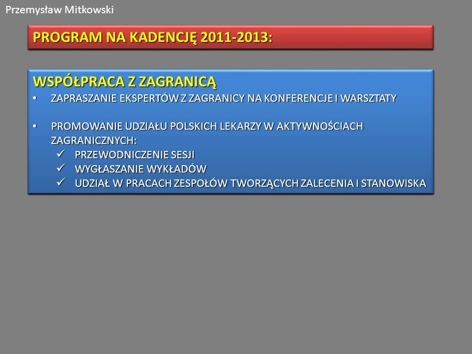 Przemysław Mitkowski PROGRAM NA KADENCJĘ 2011-2013: WSPÓŁPRACA Z ZAGRANICĄ ZAPRASZANIE EKSPERTÓW Z ZAGRANICY NA KONFERENCJE I WARSZTATY ZAPRASZANIE EKSPERTÓW Z ZAGRANICY NA KONFERENCJE I WARSZTATY PROMOWANIE UDZIAŁU POLSKICH LEKARZY W AKTYWNOŚCIACH ZAGRANICZNYCH: PROMOWANIE UDZIAŁU POLSKICH LEKARZY W AKTYWNOŚCIACH ZAGRANICZNYCH: PRZEWODNICZENIE SESJI PRZEWODNICZENIE SESJI WYGŁASZANIE WYKŁADÓW WYGŁASZANIE WYKŁADÓW UDZIAŁ W PRACACH ZESPOŁÓW TWORZĄCYCH ZALECENIA I STANOWISKA UDZIAŁ W PRACACH ZESPOŁÓW TWORZĄCYCH ZALECENIA I STANOWISKA WSPÓŁPRACA Z ZAGRANICĄ ZAPRASZANIE EKSPERTÓW Z ZAGRANICY NA KONFERENCJE I WARSZTATY ZAPRASZANIE EKSPERTÓW Z ZAGRANICY NA KONFERENCJE I WARSZTATY PROMOWANIE UDZIAŁU POLSKICH LEKARZY W AKTYWNOŚCIACH ZAGRANICZNYCH: PROMOWANIE UDZIAŁU POLSKICH LEKARZY W AKTYWNOŚCIACH ZAGRANICZNYCH: PRZEWODNICZENIE SESJI PRZEWODNICZENIE SESJI WYGŁASZANIE WYKŁADÓW WYGŁASZANIE WYKŁADÓW UDZIAŁ W PRACACH ZESPOŁÓW TWORZĄCYCH ZALECENIA I STANOWISKA UDZIAŁ W PRACACH ZESPOŁÓW TWORZĄCYCH ZALECENIA I STANOWISKA